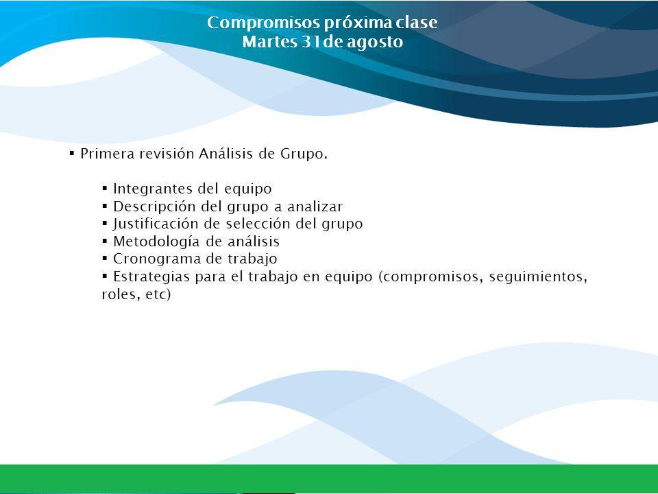Compromisos próxima clase Martes 31de agosto  Primera revisión Análisis de Grupo.