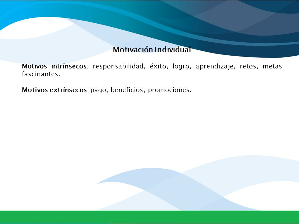 Motivación Individual Motivos intrínsecos: responsabilidad, éxito, logro, aprendizaje, retos, metas fascinantes.