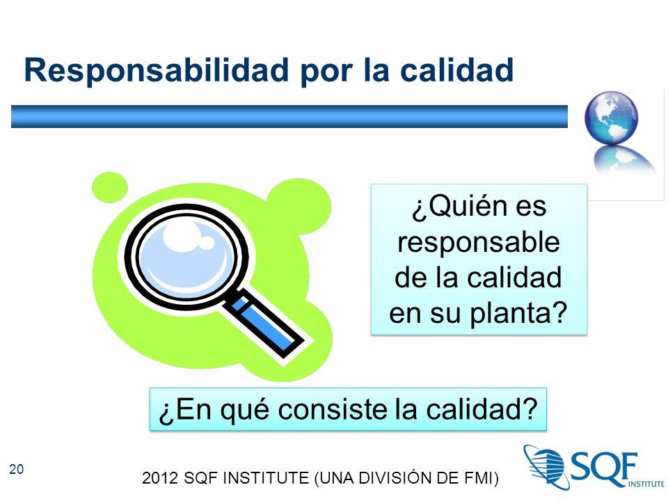 Responsabilidad por la calidad 2012 SQF INSTITUTE (UNA DIVISIÓN DE FMI) 20 ¿Quién es responsable de la calidad en su planta.