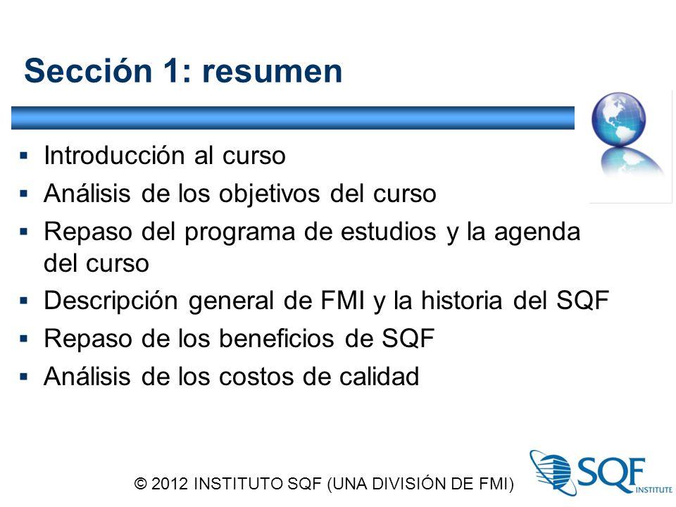 Sección 1: resumen  Introducción al curso  Análisis de los objetivos del curso  Repaso del programa de estudios y la agenda del curso  Descripción general de FMI y la historia del SQF  Repaso de los beneficios de SQF  Análisis de los costos de calidad © 2012 INSTITUTO SQF (UNA DIVISIÓN DE FMI)