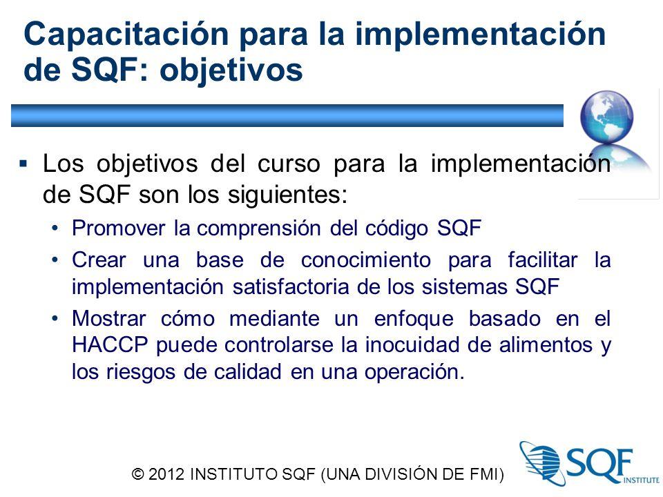 Capacitación para la implementación de SQF: objetivos  Los objetivos del curso para la implementación de SQF son los siguientes: Promover la comprensión del código SQF Crear una base de conocimiento para facilitar la implementación satisfactoria de los sistemas SQF Mostrar cómo mediante un enfoque basado en el HACCP puede controlarse la inocuidad de alimentos y los riesgos de calidad en una operación.