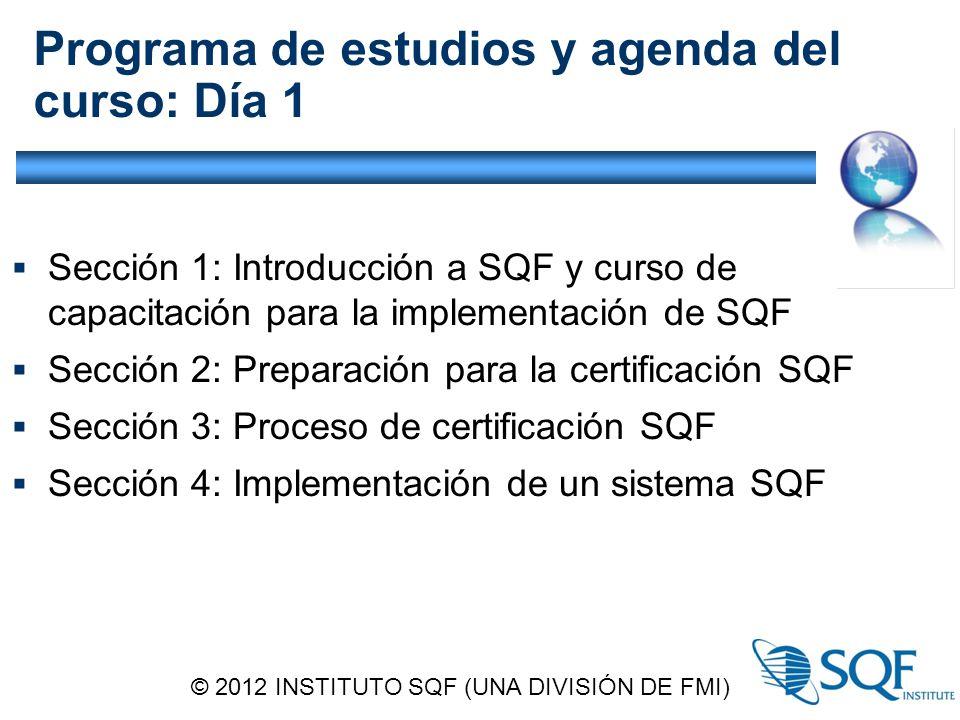 Programa de estudios y agenda del curso: Día 1  Sección 1: Introducción a SQF y curso de capacitación para la implementación de SQF  Sección 2: Preparación para la certificación SQF  Sección 3: Proceso de certificación SQF  Sección 4: Implementación de un sistema SQF © 2012 INSTITUTO SQF (UNA DIVISIÓN DE FMI)