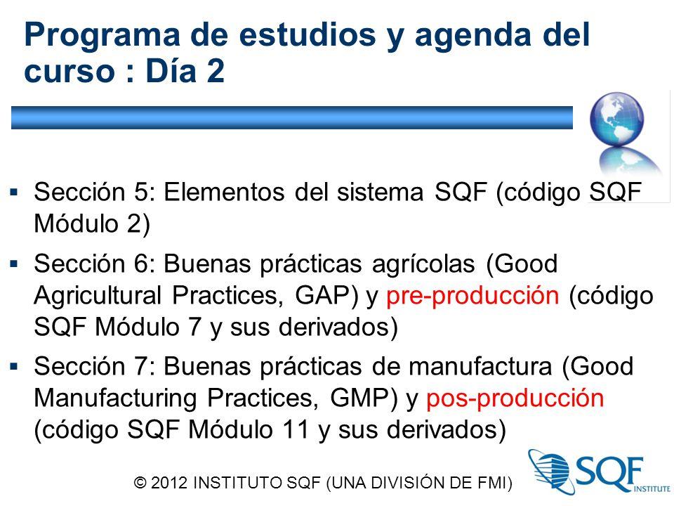 Programa de estudios y agenda del curso : Día 2  Sección 5: Elementos del sistema SQF (código SQF Módulo 2)  Sección 6: Buenas prácticas agrícolas (Good Agricultural Practices, GAP) y pre-producción (código SQF Módulo 7 y sus derivados)  Sección 7: Buenas prácticas de manufactura (Good Manufacturing Practices, GMP) y pos-producción (código SQF Módulo 11 y sus derivados) © 2012 INSTITUTO SQF (UNA DIVISIÓN DE FMI)