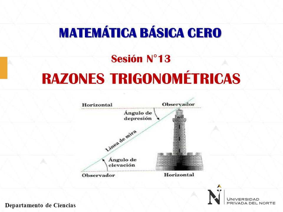 MATEMÁTICA BÁSICA CERO Sesión N°13 RAZONES TRIGONOMÉTRICAS Departamento de Ciencias