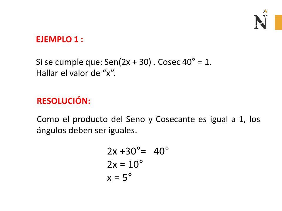 """EJEMPLO 1 : Si se cumple que: Sen(2x + 30). Cosec 40° = 1. Hallar el valor de """"x"""". RESOLUCIÓN: Como el producto del Seno y Cosecante es igual a 1, los"""