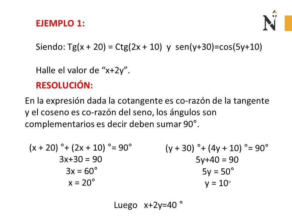 """EJEMPLO 1: Siendo: Tg(x + 20) = Ctg(2x + 10) y sen(y+30)=cos(5y+10) Halle el valor de """"x+2y"""". RESOLUCIÓN: En la expresión dada la cotangente es co-raz"""