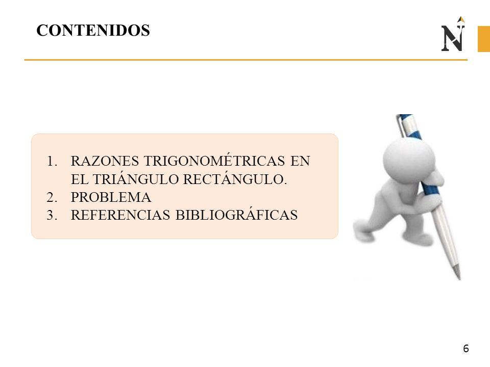 CONTENIDOS 1.RAZONES TRIGONOMÉTRICAS EN EL TRIÁNGULO RECTÁNGULO. 2.PROBLEMA 3.REFERENCIAS BIBLIOGRÁFICAS 6