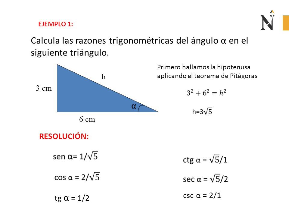 h Calcula las razones trigonométricas del ángulo α en el siguiente triángulo. α 6 cm 3 cm EJEMPLO 1: RESOLUCIÓN: Primero hallamos la hipotenusa aplica