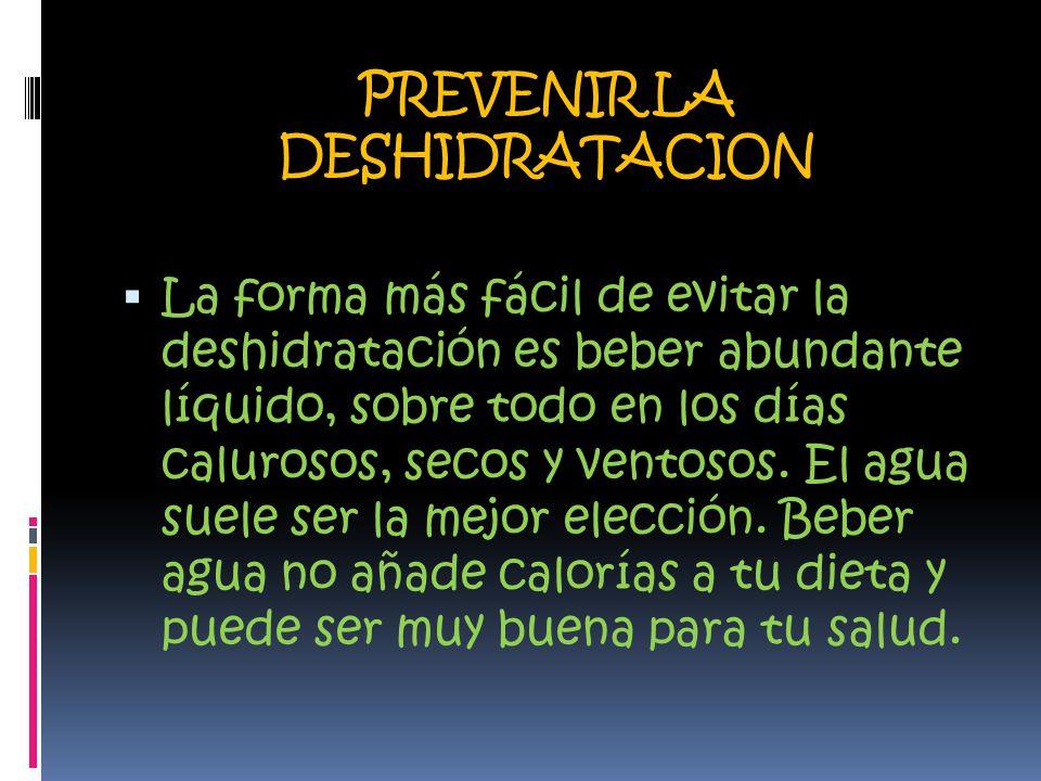 PREVENIR LA DESHIDRATACION  La forma más fácil de evitar la deshidratación es beber abundante líquido, sobre todo en los días calurosos, secos y ventosos.