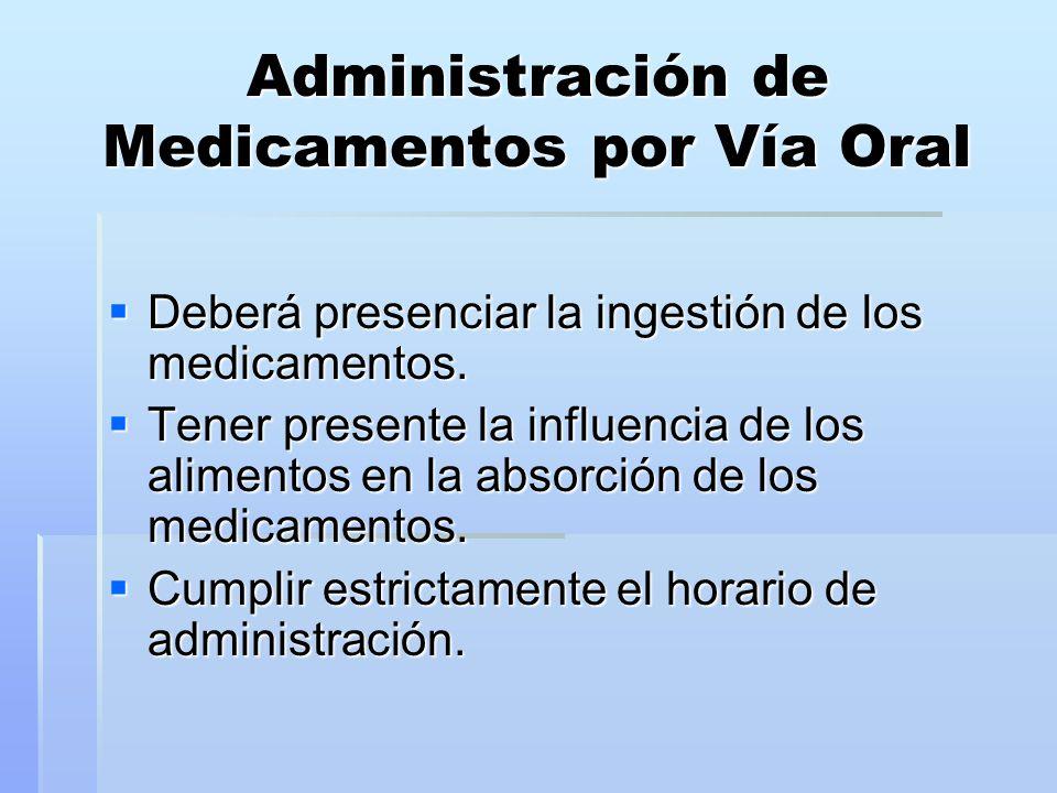 Administración de Medicamentos por Vía Oral  Deberá presenciar la ingestión de los medicamentos.