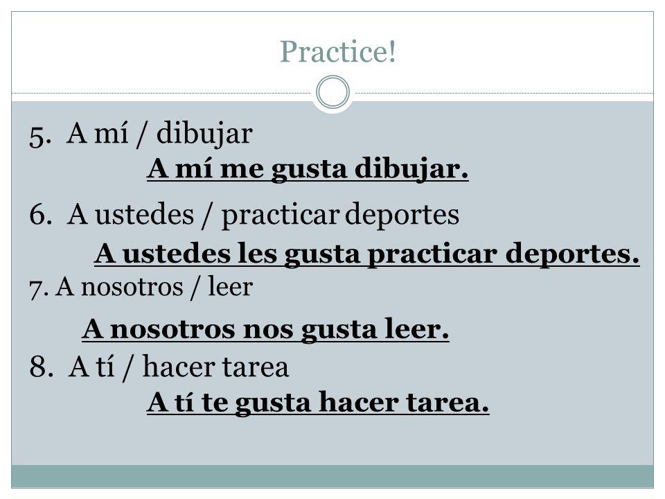 Practice. 5. A mí / dibujar 6. A ustedes / practicar deportes 7.