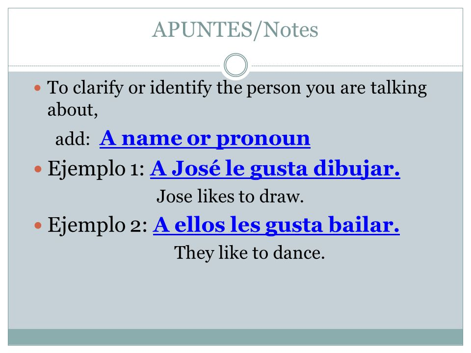 APUNTES/Notes To clarify or identify the person you are talking about, add: A name or pronoun Ejemplo 1: A José le gusta dibujar.