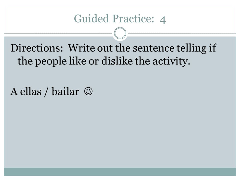 Guided Practice: 4 Directions: Write out the sentence telling if the people like or dislike the activity.