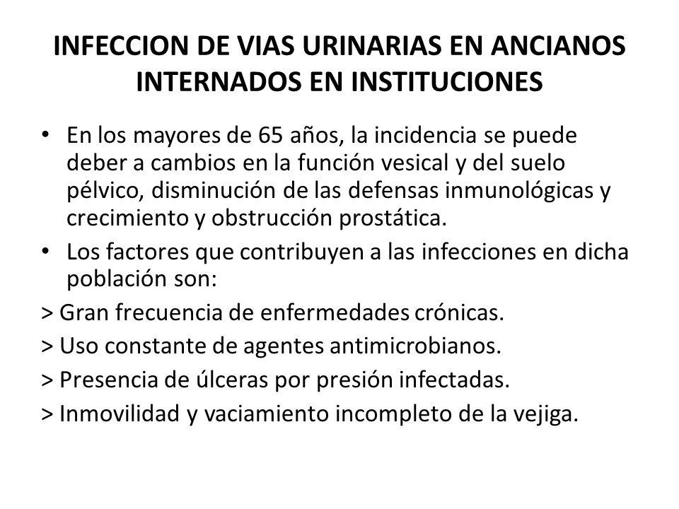 INFECCION DE VIAS URINARIAS EN ANCIANOS INTERNADOS EN INSTITUCIONES En los mayores de 65 años, la incidencia se puede deber a cambios en la función ve
