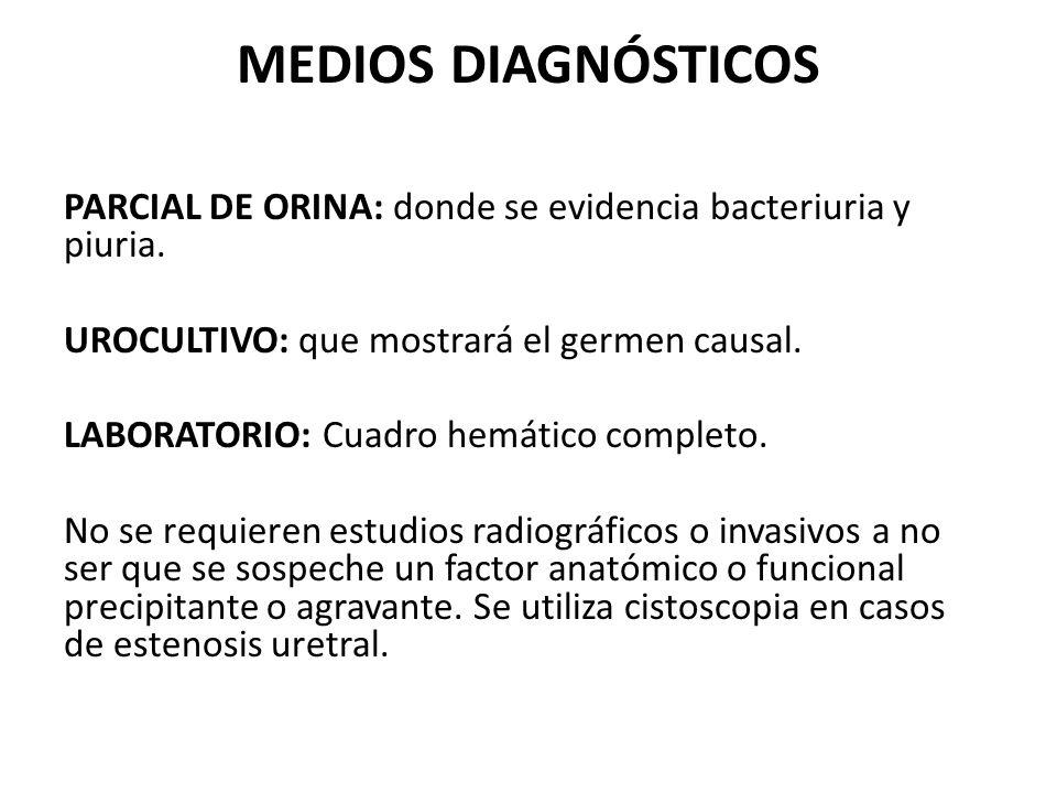 MEDIOS DIAGNÓSTICOS PARCIAL DE ORINA: donde se evidencia bacteriuria y piuria. UROCULTIVO: que mostrará el germen causal. LABORATORIO: Cuadro hemático