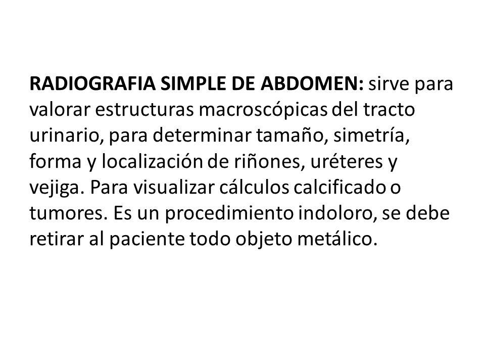 RADIOGRAFIA SIMPLE DE ABDOMEN: sirve para valorar estructuras macroscópicas del tracto urinario, para determinar tamaño, simetría, forma y localizació