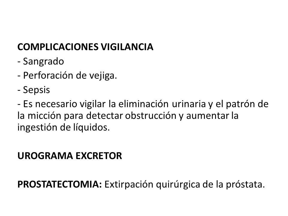 COMPLICACIONES VIGILANCIA - Sangrado - Perforación de vejiga. - Sepsis - Es necesario vigilar la eliminación urinaria y el patrón de la micción para d