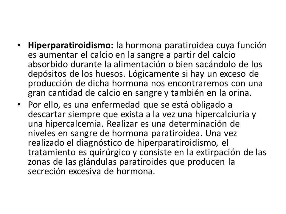 Hiperparatiroidismo: la hormona paratiroidea cuya función es aumentar el calcio en la sangre a partir del calcio absorbido durante la alimentación o b