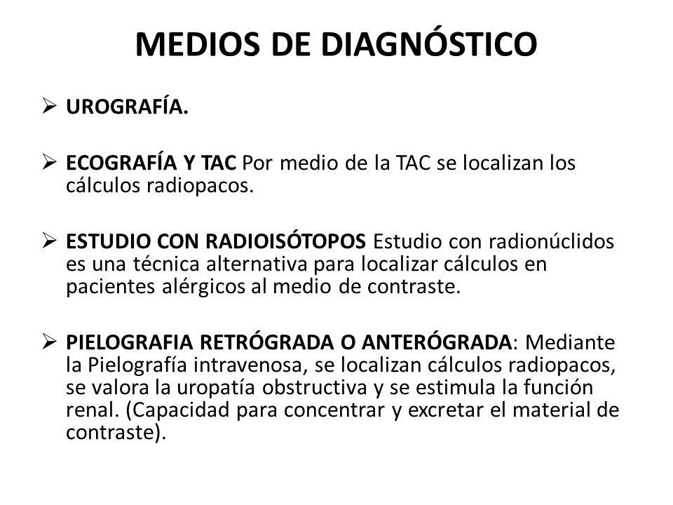 MEDIOS DE DIAGNÓSTICO  UROGRAFÍA.  ECOGRAFÍA Y TAC Por medio de la TAC se localizan los cálculos radiopacos.  ESTUDIO CON RADIOISÓTOPOS Estudio con