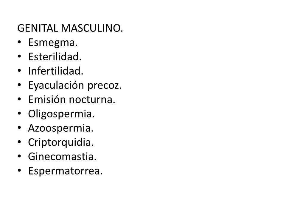 GENITAL MASCULINO. Esmegma. Esterilidad. Infertilidad. Eyaculación precoz. Emisión nocturna. Oligospermia. Azoospermia. Criptorquidia. Ginecomastia. E