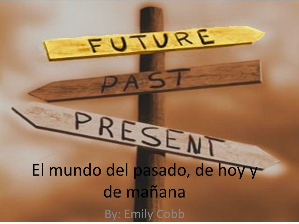 El mundo del pasado, de hoy y de mañana By: Emily Cobb