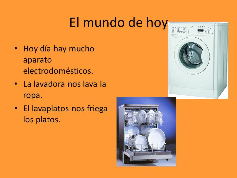 El mundo de hoy Hoy día hay mucho aparato electrodomésticos.