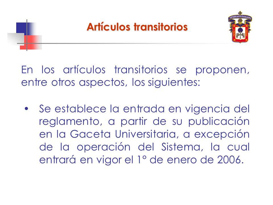 En los artículos transitorios se proponen, entre otros aspectos, los siguientes: Artículos transitorios Se establece la entrada en vigencia del reglamento, a partir de su publicación en la Gaceta Universitaria, a excepción de la operación del Sistema, la cual entrará en vigor el 1° de enero de 2006.