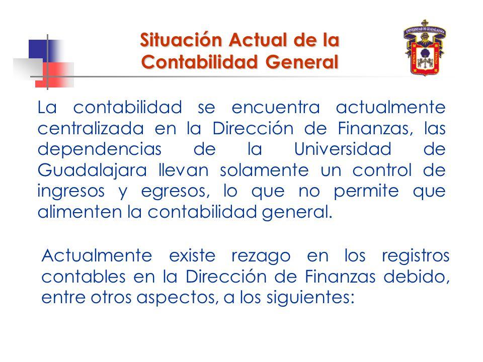 Situación Actual de la Contabilidad General La contabilidad se encuentra actualmente centralizada en la Dirección de Finanzas, las dependencias de la Universidad de Guadalajara llevan solamente un control de ingresos y egresos, lo que no permite que alimenten la contabilidad general.
