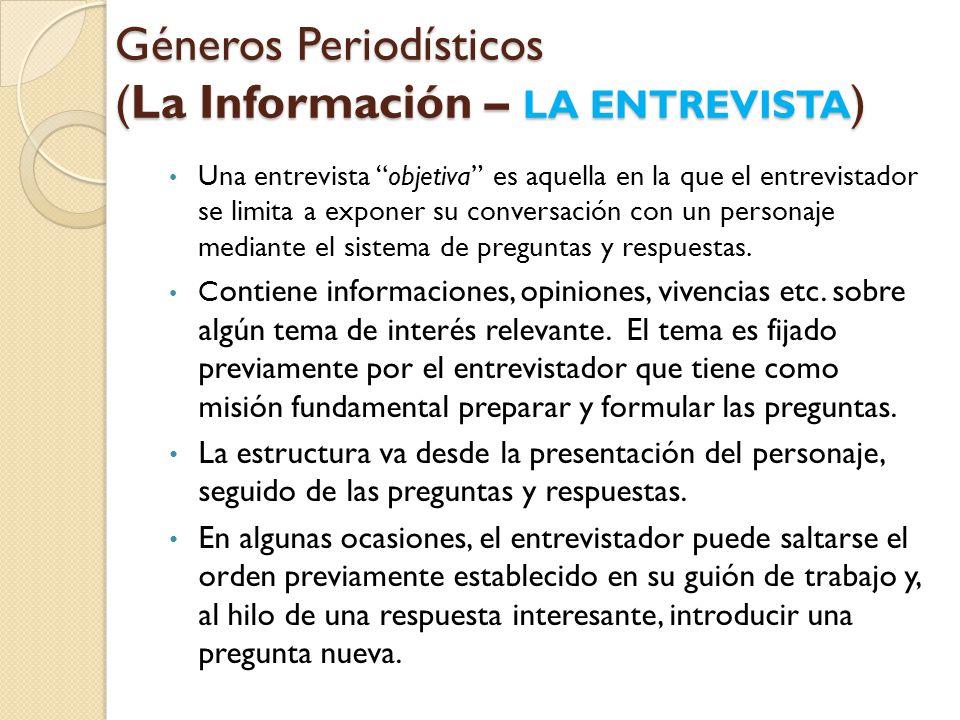 Géneros Periodísticos (La Información – LA ENTREVISTA ) Una entrevista objetiva es aquella en la que el entrevistador se limita a exponer su conversación con un personaje mediante el sistema de preguntas y respuestas.