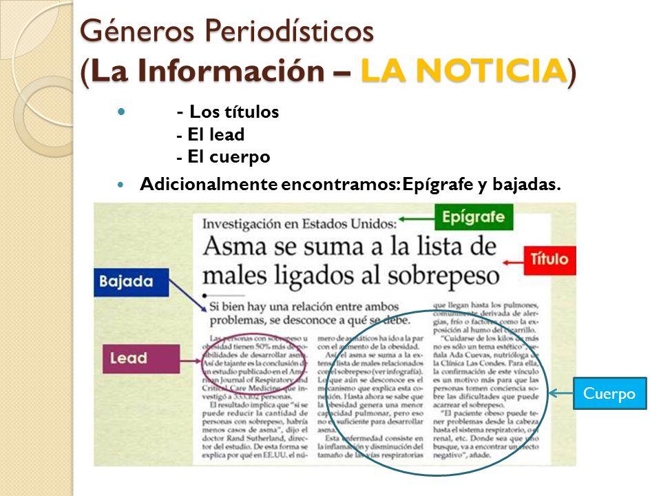 Géneros Periodísticos (La Información – LA NOTICIA) - Los títulos - El lead - El cuerpo Adicionalmente encontramos: Epígrafe y bajadas.