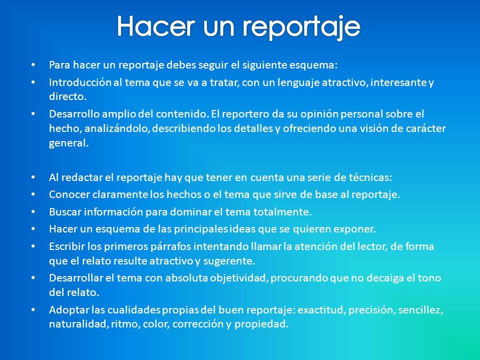 Para hacer un reportaje debes seguir el siguiente esquema: Introducción al tema que se va a tratar, con un lenguaje atractivo, interesante y directo.