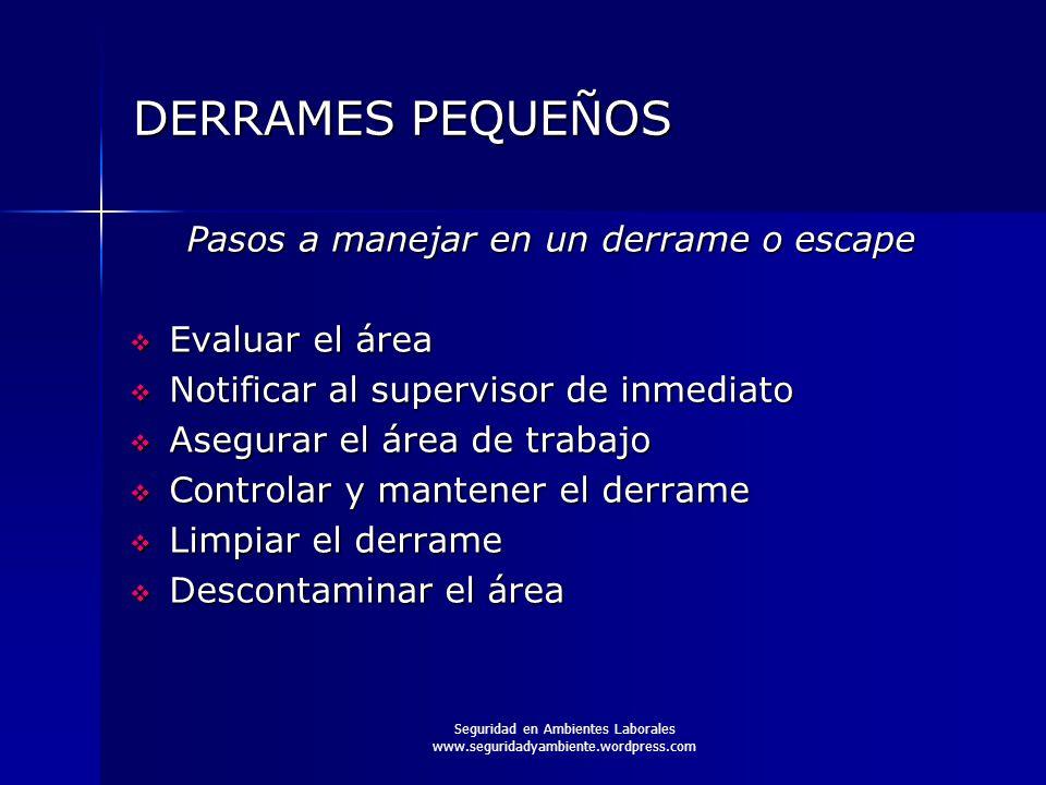 Seguridad en Ambientes Laborales www.seguridadyambiente.wordpress.com DERRAMES PEQUEÑOS Pasos a manejar en un derrame o escape  Evaluar el área  Not