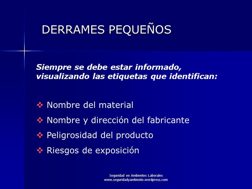 Seguridad en Ambientes Laborales www.seguridadyambiente.wordpress.com DERRAMES PEQUEÑOS Siempre se debe estar informado, visualizando las etiquetas qu