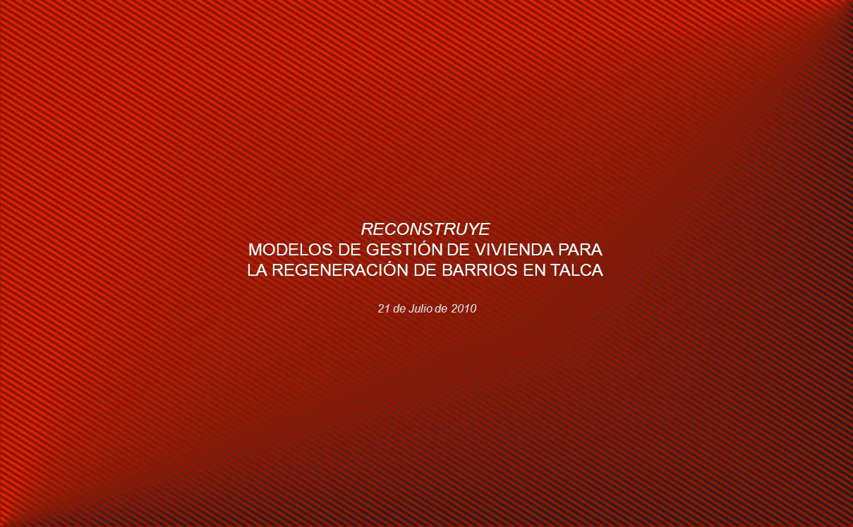 RECONSTRUYE MODELOS DE GESTIÓN DE VIVIENDA PARA LA REGENERACIÓN DE BARRIOS EN TALCA 21 de Julio de 2010
