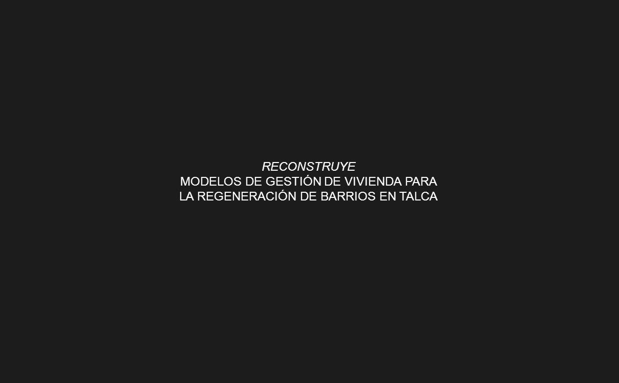 RECONSTRUYE MODELOS DE GESTIÓN DE VIVIENDA PARA LA REGENERACIÓN DE BARRIOS EN TALCA