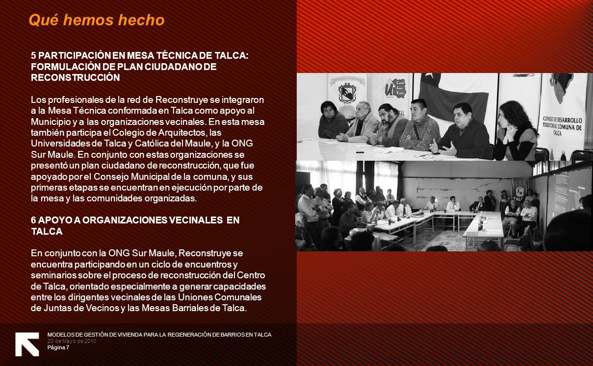 MODELOS DE GESTIÓN DE VIVIENDA PARA LA REGENERACIÓN DE BARRIOS EN TALCA 20 de Mayo de 2010 Página 7 Qué hemos hecho 5 PARTICIPACIÓN EN MESA TÉCNICA DE TALCA: FORMULACIÓN DE PLAN CIUDADANO DE RECONSTRUCCIÓN Los profesionales de la red de Reconstruye se integraron a la Mesa Técnica conformada en Talca como apoyo al Municipio y a las organizaciones vecinales.