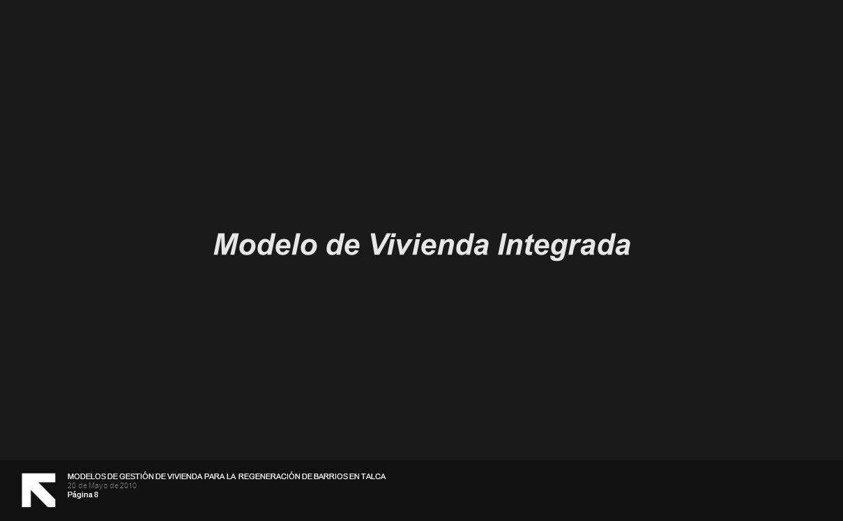 MODELOS DE GESTIÓN DE VIVIENDA PARA LA REGENERACIÓN DE BARRIOS EN TALCA 20 de Mayo de 2010 Página 8 Modelo de Vivienda Integrada