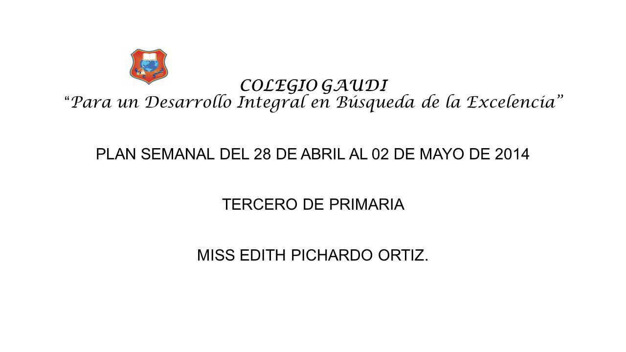 """COLEGIO GAUDI """" Para un Desarrollo Integral en Búsqueda de la Excelencia"""" PLAN SEMANAL DEL 28 DE ABRIL AL 02 DE MAYO DE 2014 TERCERO DE PRIMARIA MISS"""