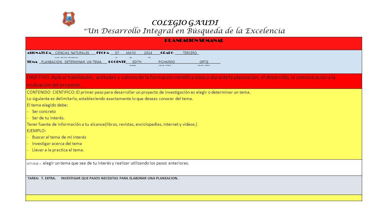 """COLEGIO GAUDI """" Un Desarrollo Integral en Búsqueda de la Excelencia PLANEACION SEMANAL ASIGNATURA : CIENCIAS NATURALES FECHA : __ 07 MAYO 2014____ GRA"""