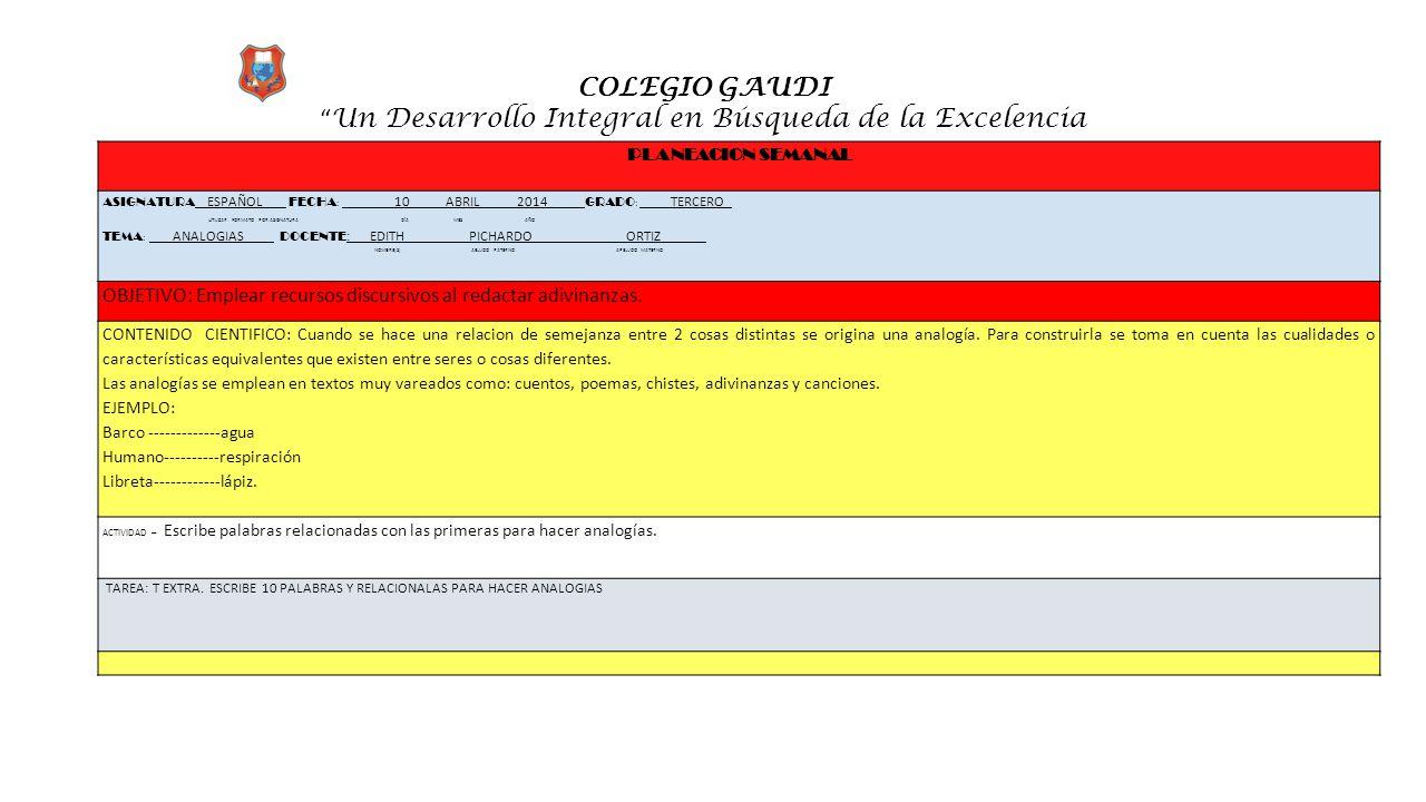 """COLEGIO GAUDI """" Un Desarrollo Integral en Búsqueda de la Excelencia PLANEACION SEMANAL ASIGNATURA ESPAÑOL FECHA : __ _10 ABRIL 2014 ___ GRADO : ____TE"""