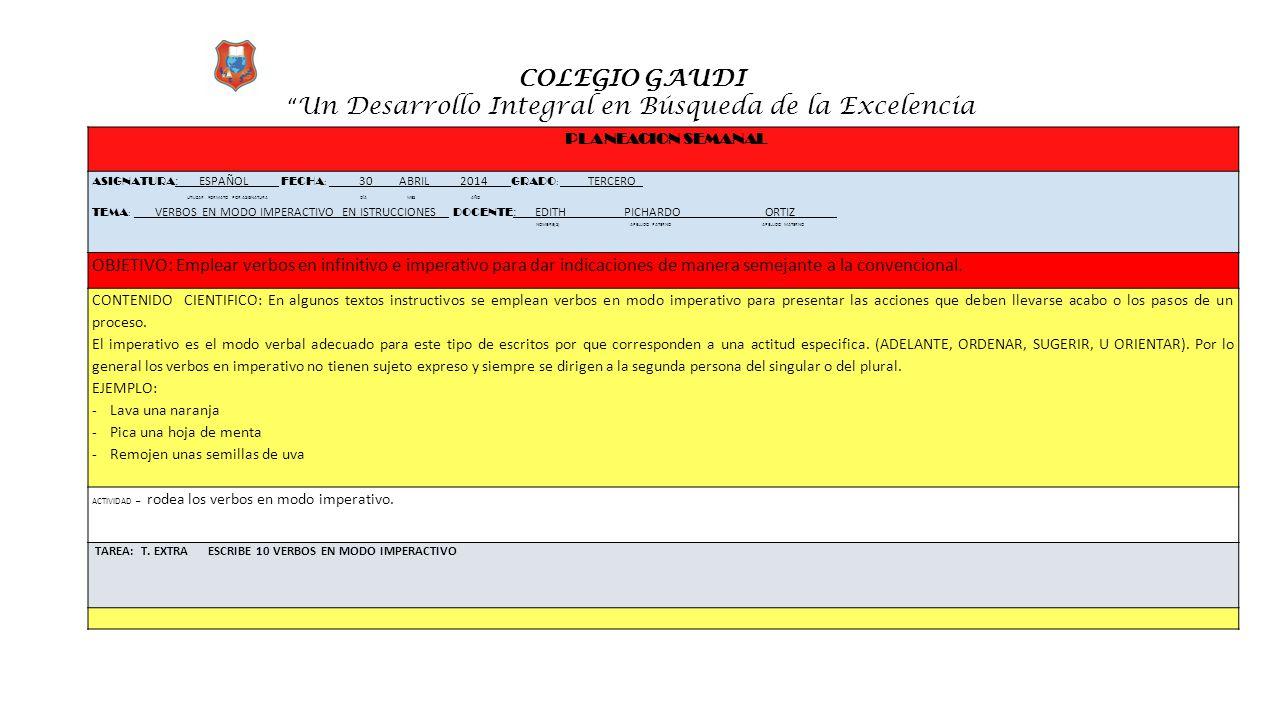 """COLEGIO GAUDI """" Un Desarrollo Integral en Búsqueda de la Excelencia PLANEACION SEMANAL ASIGNATURA :_ ESPAÑOL FECHA : __ __30 ABRIL 2014 __ GRADO : ___"""