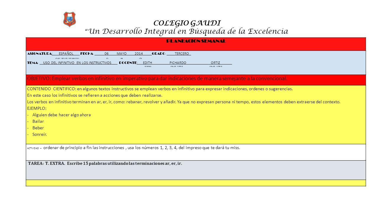 """COLEGIO GAUDI """" Un Desarrollo Integral en Búsqueda de la Excelencia PLANEACION SEMANAL ASIGNATURA :_ ESPAÑOL FECHA : __ 06 MAYO 2014 ____ GRADO : ____"""