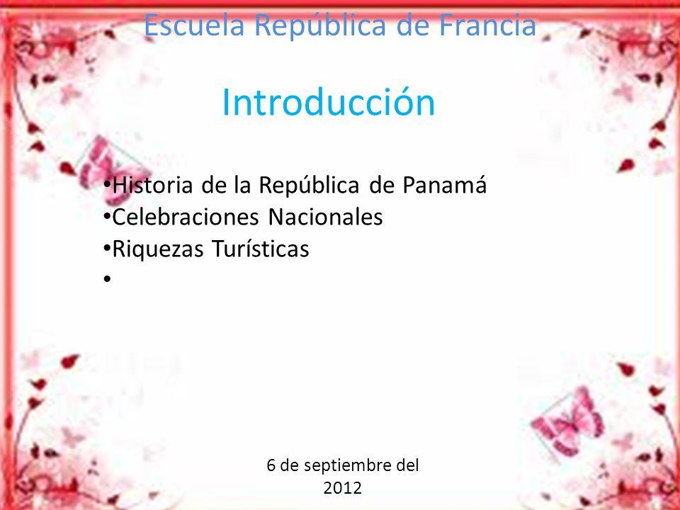 6 de septiembre del 2012 Escuela República de Francia Introducción Historia de la República de Panamá Celebraciones Nacionales Riquezas Turísticas