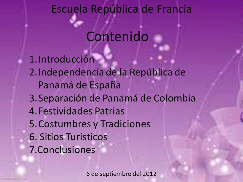 6 de septiembre del 2012 Escuela República de Francia Contenido 1.Introducción 2.Independencia de la República de Panamá de España 3.Separación de Panamá de Colombia 4.Festividades Patrias 5.Costumbres y Tradiciones 6.