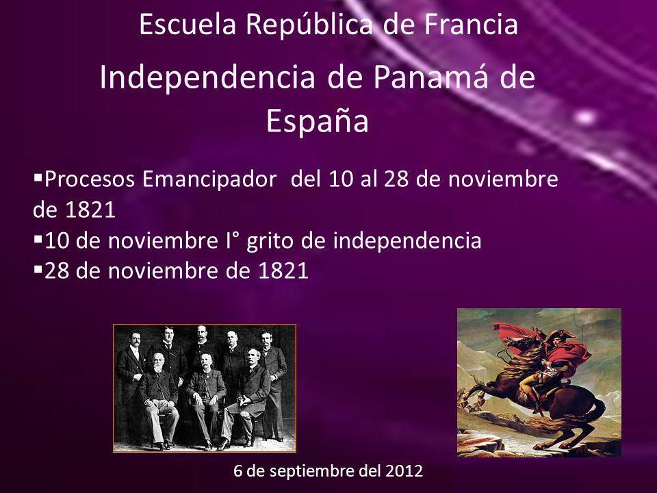 6 de septiembre del 2012 Escuela República de Francia Independencia de Panamá de España  Procesos Emancipador del 10 al 28 de noviembre de 1821  10 de noviembre I° grito de independencia  28 de noviembre de 1821
