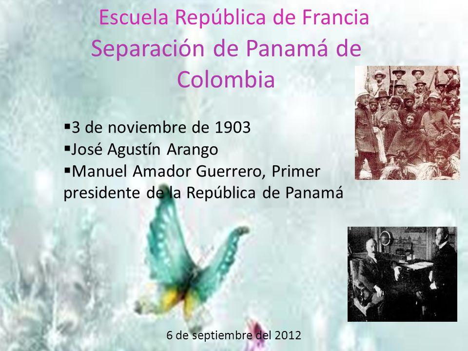 6 de septiembre del 2012 Escuela República de Francia Separación de Panamá de Colombia  3 de noviembre de 1903  José Agustín Arango  Manuel Amador Guerrero, Primer presidente de la República de Panamá
