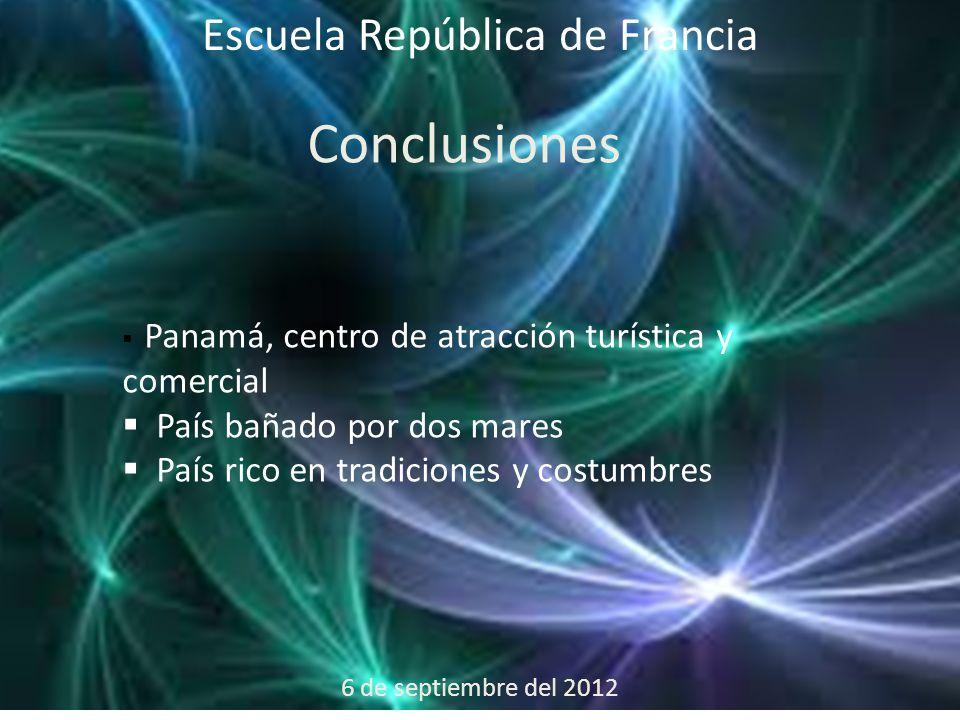 6 de septiembre del 2012 Escuela República de Francia Conclusiones  Panamá, centro de atracción turística y comercial  País bañado por dos mares  País rico en tradiciones y costumbres