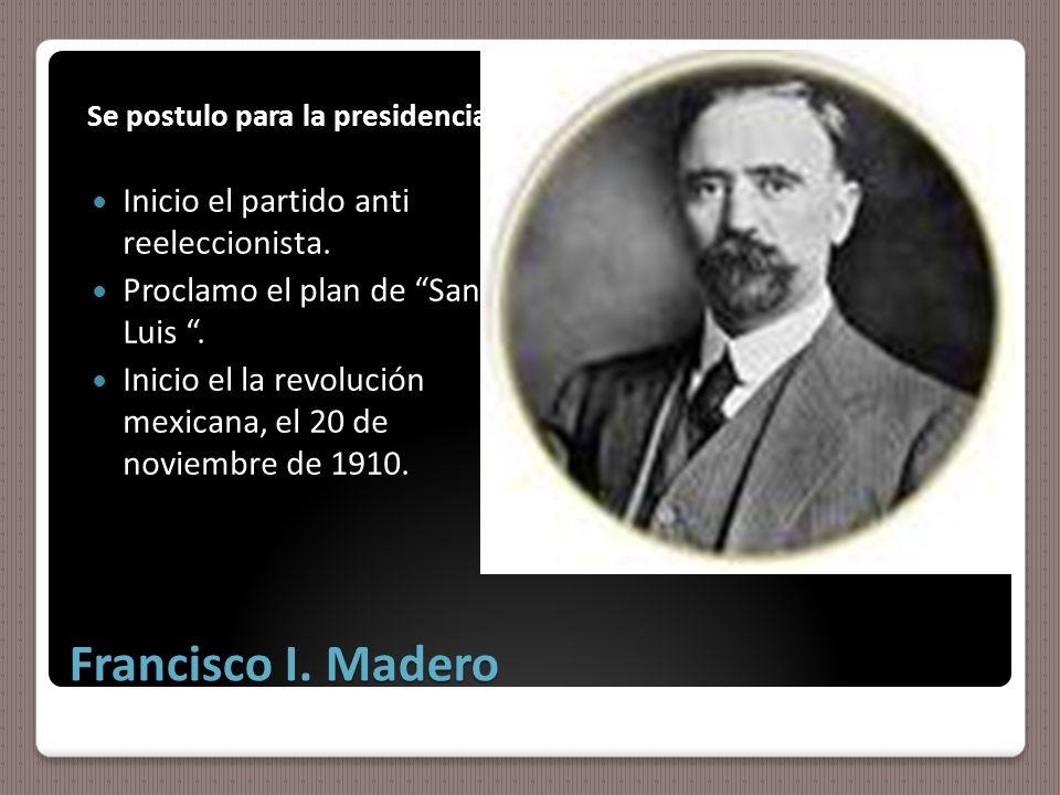 Francisco I. Madero Se postulo para la presidencia Inicio el partido anti reeleccionista.