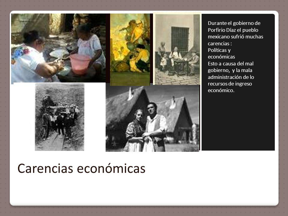 Carencias económicas Durante el gobierno de Porfirio Díaz el pueblo mexicano sufrió muchas carencias : Políticas y económicas Esto a causa del mal gobierno, y la mala administración de lo recursos de ingreso económico.