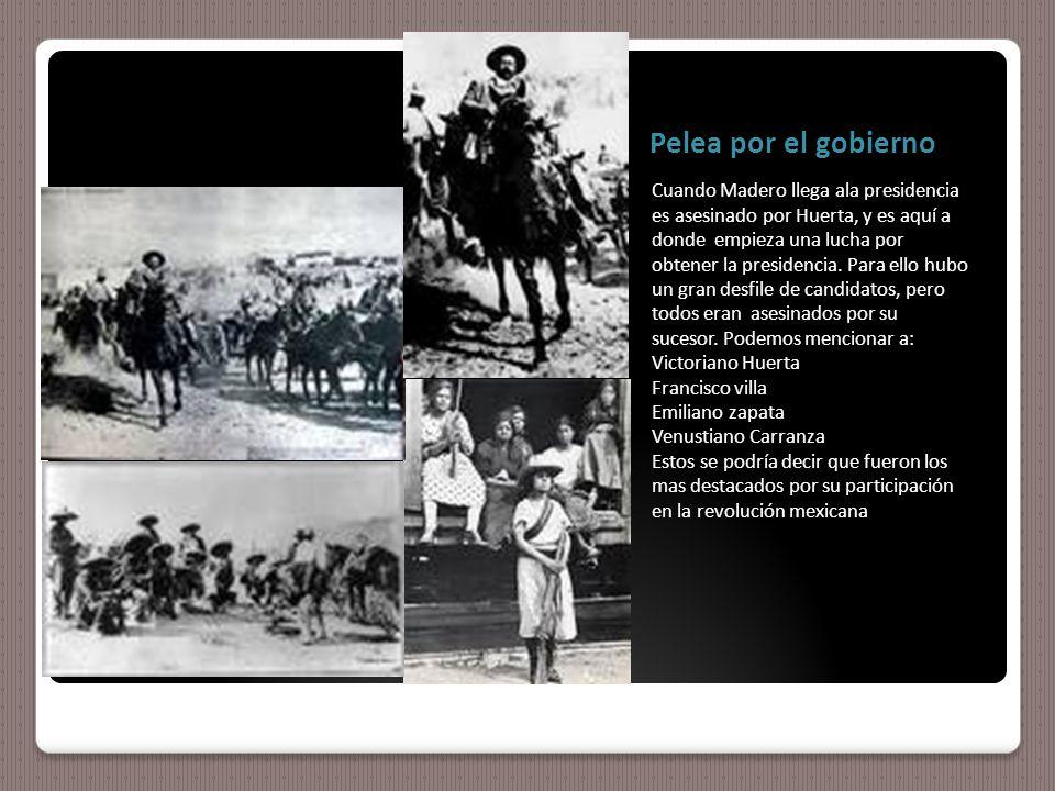 Pelea por el gobierno Cuando Madero llega ala presidencia es asesinado por Huerta, y es aquí a donde empieza una lucha por obtener la presidencia.